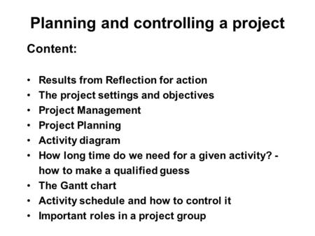 Planning and controlling a project Content: Results from Reflection for action The project settings and objectives Project Management Project Planning.