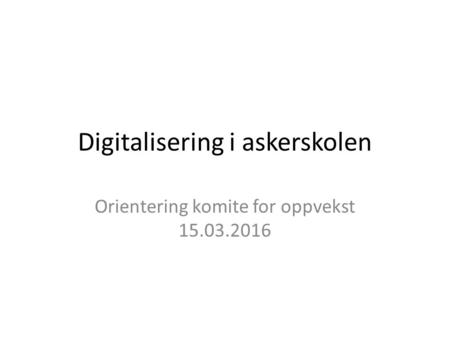 Digitalisering i askerskolen Orientering komite for oppvekst 15.03.2016.