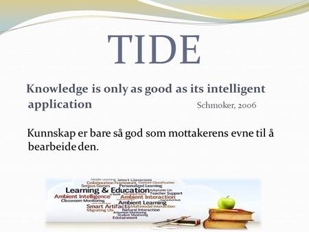 TIDE Knowledge is only as good as its intelligent application Schmoker, 2006 Kunnskap er bare så god som mottakerens evne til å bearbeide den.