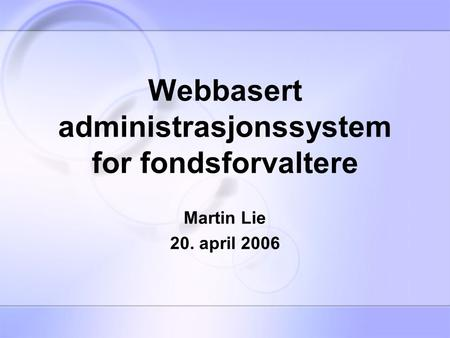 Webbasert administrasjonssystem for fondsforvaltere Martin Lie 20. april 2006.