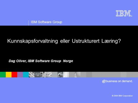 ® IBM Software Group © 2004 IBM Corporation Kunnskapsforvaltning eller Ustrukturert Læring? Dag Oliver, IBM Software Group Norge.