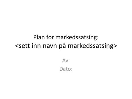 Plan for markedssatsing: <sett inn navn på markedssatsing>