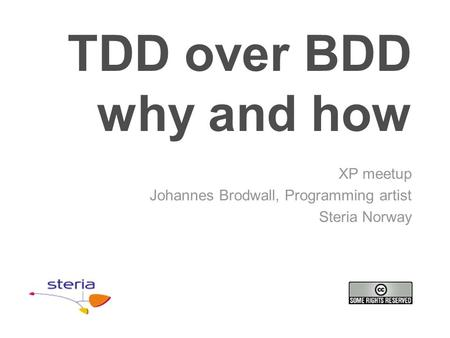TDD over BDD why and how XP meetup Johannes Brodwall, Programming artist Steria Norway.