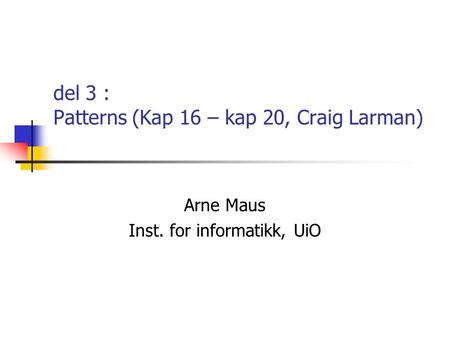 Del 3 : Patterns (Kap 16 – kap 20, Craig Larman) Arne Maus Inst. for informatikk, UiO.