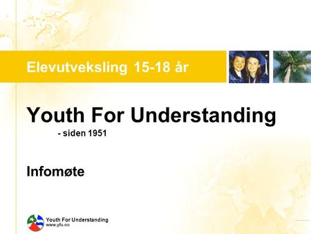 …..…. Youth For Understanding www.yfu.no Elevutveksling 15-18 år Youth For Understanding - siden 1951 Infomøte.
