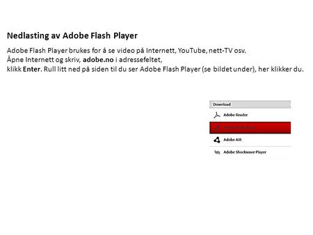 Nedlasting av Adobe Flash Player Adobe Flash Player brukes for å se video på Internett, YouTube, nett-TV osv. Åpne Internett og skriv, adobe.no i adressefeltet,