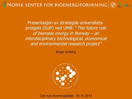 "Presentasjon av strategisk universitets- prosjekt (SUP) ved UMB: ""The future role of biomass energy in Norway – an interdisciplinary technological, economical."