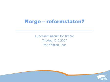 Norge – reformstaten? Lunchseminarium for Timbro Tirsdag 15.5.2007 Per-Kristian Foss.