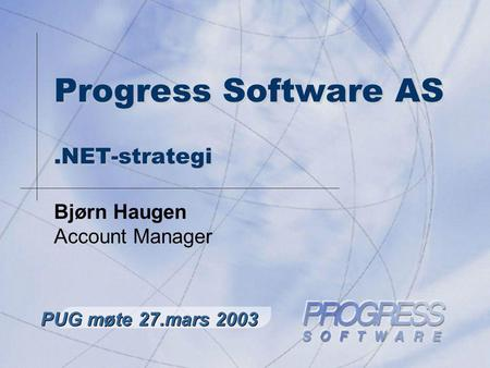 Progress Software AS.NET-strategi Bjørn Haugen Account Manager PUG møte 27.mars 2003.