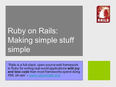 "Ruby on Rails: Making simple stuff simple ""Rails is a full-stack, open-source web framework in Ruby for writing real-world applications with joy and less."