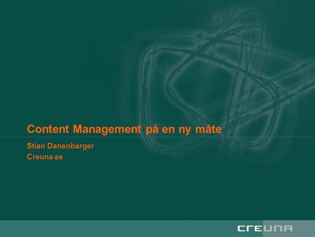 Content Management på en ny måte Stian Danenbarger Creuna as.