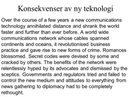 Konsekvenser av ny teknologi Over the course of a few years a new communications technology annihilated distance and shrank the world faster and further.