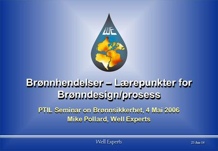 Well Experts 25-Jun-14 Brønnhendelser – Lærepunkter for Brønndesign/prosess PTIL Seminar on Brønnsikkerhet, 4 Mai 2006 Mike Pollard, Well Experts PTIL.