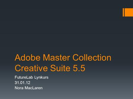 Adobe Master Collection Creative Suite 5.5 FutureLab Lynkurs 31.01.12 Nora MacLaren.