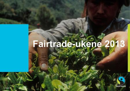 © Fairtrade 2010 Project Title sits here Fairtrade-ukene 2013 © Fairtrade 2010.