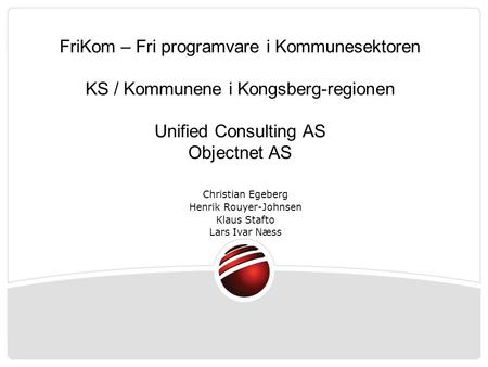 FriKom – Fri programvare i Kommunesektoren KS / Kommunene i Kongsberg-regionen Unified Consulting AS Objectnet AS Christian Egeberg Henrik Rouyer-Johnsen.