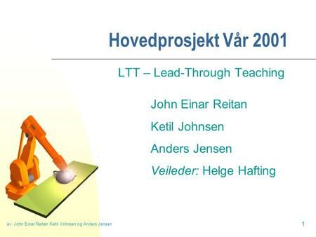 Av: John Einar Reitan Ketil Johnsen og Anders Jensen 1 Hovedprosjekt Vår 2001 LTT – Lead-Through Teaching John Einar Reitan Ketil Johnsen Anders Jensen.