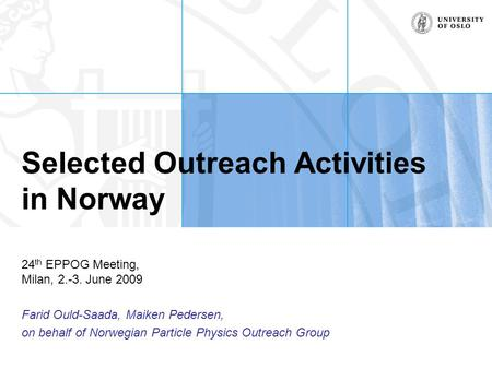 Selected Outreach Activities in Norway 24 th EPPOG Meeting, Milan, 2.-3. June 2009 Farid Ould-Saada, Maiken Pedersen, on behalf of Norwegian Particle Physics.