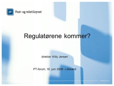 1 Regulatørene kommer? direktør Willy Jensen PT-forum, 16. juni 2009 i Lillesand.