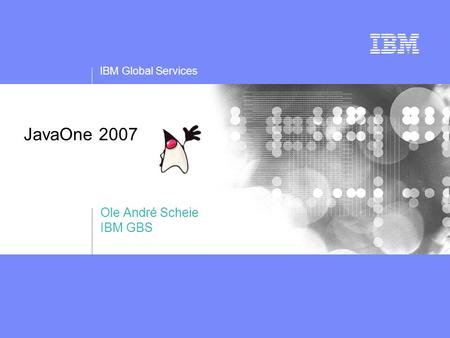 IBM Global Services JavaOne 2007 Ole André Scheie IBM GBS.