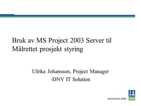 Bruk av MS Project 2003 Server til Målrettet prosjekt styring Ulrika Johansson, Project Manager -DNV IT Solution.