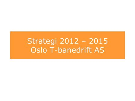 Strategi 2012 – 2015 Oslo T-banedrift AS