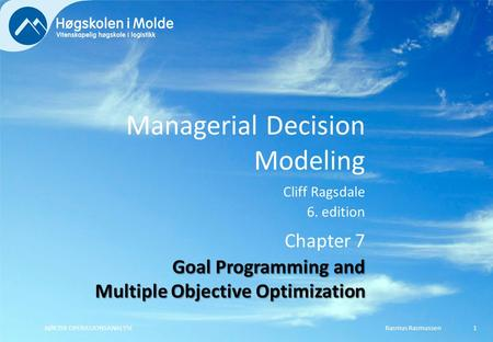 Managerial Decision Modeling Cliff Ragsdale 6. edition Rasmus RasmussenBØK350 OPERASJONSANALYSE1 Chapter 7 Goal Programming and Multiple Objective Optimization.