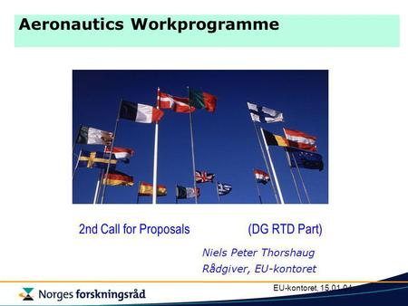 EU-kontoret, 15.01.04 Aeronautics Workprogramme 2nd Call for Proposals (DG RTD Part) Niels Peter Thorshaug Rådgiver, EU-kontoret.