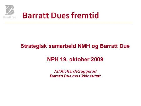 Barratt Dues fremtid Strategisk samarbeid NMH og Barratt Due NPH 19. oktober 2009 Alf Richard Kraggerud Barratt Due musikkinstitutt.