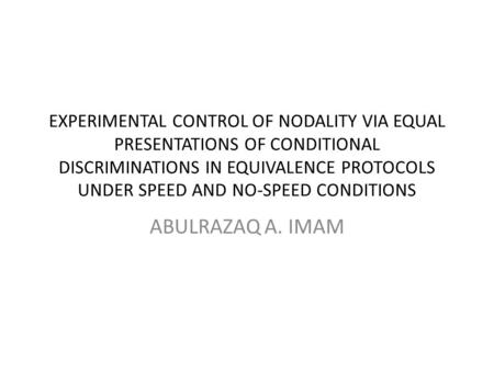 EXPERIMENTAL CONTROL OF NODALITY VIA EQUAL PRESENTATIONS OF CONDITIONAL DISCRIMINATIONS IN EQUIVALENCE PROTOCOLS UNDER SPEED AND NO-SPEED CONDITIONS ABULRAZAQ.