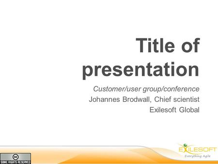 Title of presentation Customer/user group/conference Johannes Brodwall, Chief scientist Exilesoft Global.