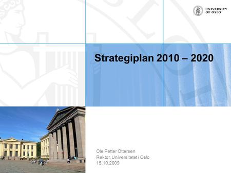 Strategiplan 2010 – 2020 Ole Petter Ottersen Rektor, Universitetet i Oslo 15.10.2009.