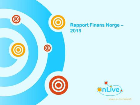 Always on, live research Rapport Finans Norge – 2013.