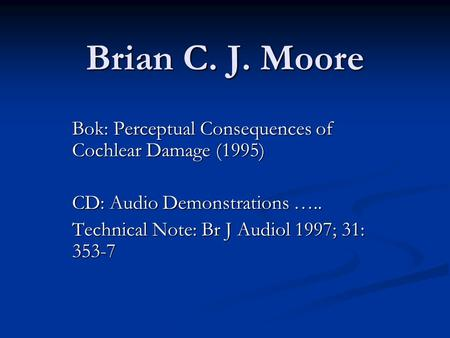 Brian C. J. Moore Bok: Perceptual Consequences of Cochlear Damage (1995) CD: Audio Demonstrations ….. Technical Note: Br J Audiol 1997; 31: 353-7.