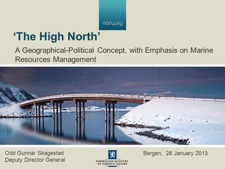 'The High North' A Geographical-Political Concept, with Emphasis on Marine Resources Management Odd Gunnar Skagestad Deputy Director General Bergen, 28.