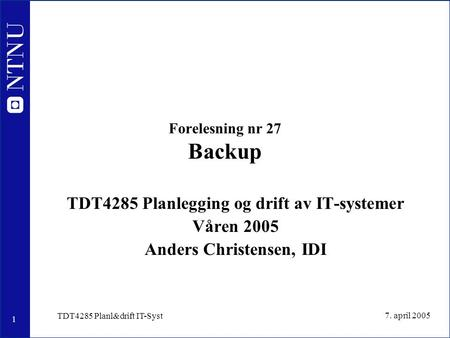 1 7. april 2005 TDT4285 Planl&drift IT-Syst Forelesning nr 27 Backup TDT4285 Planlegging og drift av IT-systemer Våren 2005 Anders Christensen, IDI.