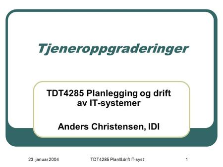 23. januar 2004TDT4285 Planl&drift IT-syst1 Tjeneroppgraderinger TDT4285 Planlegging og drift av IT-systemer Anders Christensen, IDI.