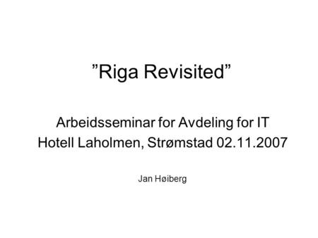 """Riga Revisited"" Arbeidsseminar for Avdeling for IT Hotell Laholmen, Strømstad 02.11.2007 Jan Høiberg."