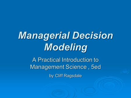 Managerial Decision Modeling A Practical Introduction to Management Science, 5ed by Cliff Ragsdale.
