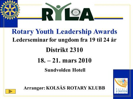 Rotary Youth Leadership Awards Lederseminar for ungdom fra 19 til 24 år Distrikt 2310 18. – 21. mars 2010 Sundvolden Hotell Arrangør: KOLSÅS ROTARY KLUBB.