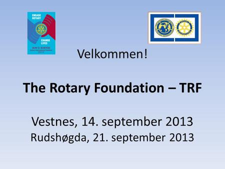 Velkommen! The Rotary Foundation – TRF Vestnes, 14. september 2013 Rudshøgda, 21. september 2013.