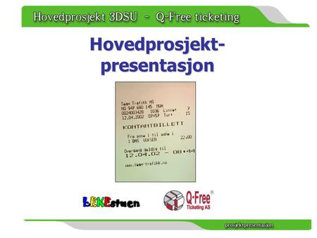 Hovedprosjekt- presentasjon. Ekstern oppdragsgiver Q-Free:Ticketing AS leverer elektroniske billetteringssystemer for kollektivtransport. Det leveres.