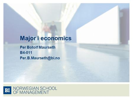 Per Botolf Maurseth B4-011 Per.B.Maurseth@bi.no Major i economics Per Botolf Maurseth B4-011 Per.B.Maurseth@bi.no.