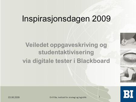 Inspirasjonsdagen 2009 Veiledet oppgaveskriving og studentaktivisering via digitale tester i Blackboard 03.06.2009 1 Eirill Bø, Institutt for strategi.
