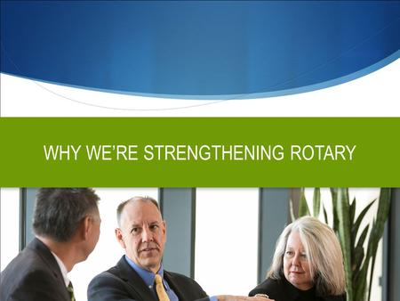 WHY WE'RE STRENGTHENING ROTARY. OBJECTIVES  Clarify what Rotary stands for, how it's different and why people should care  Elevate awareness and understanding.