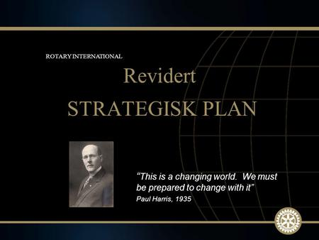 "1 March 2010 STRATEGISK PLAN Revidert ROTARY INTERNATIONAL "" This is a changing world. We must be prepared to change with it"" Paul Harris, 1935."