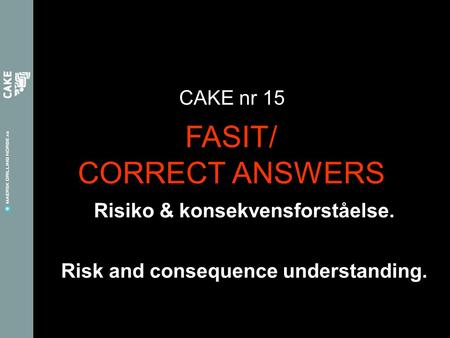Risiko & konsekvensforståelse. CAKE nr 15 Risk and consequence understanding. FASIT/ CORRECT ANSWERS.