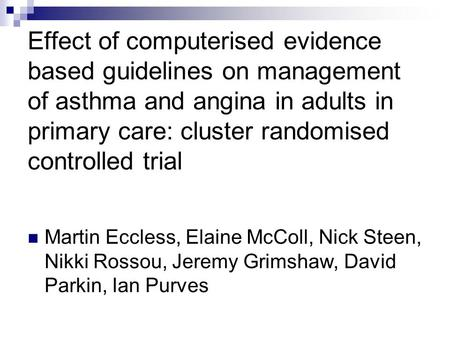 Effect of computerised evidence based guidelines on management of asthma and angina in adults in primary care: cluster randomised controlled trial Martin.
