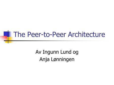 The Peer-to-Peer Architecture Av Ingunn Lund og Anja Lønningen.