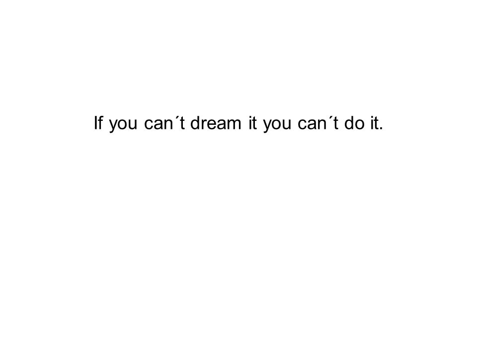 If you can´t dream it you can´t do it.